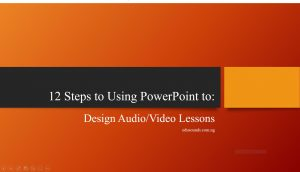 12 Steps in Using PowerPoint to Design Audio/Video Lessons